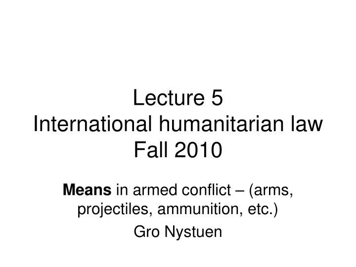 lecture 5 international humanitarian law fall 2010 n.