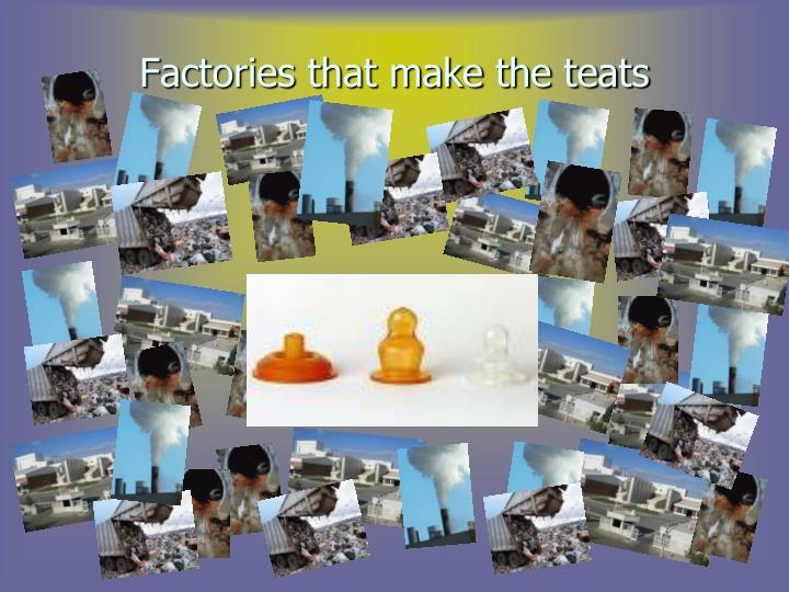 Factories that make the teats