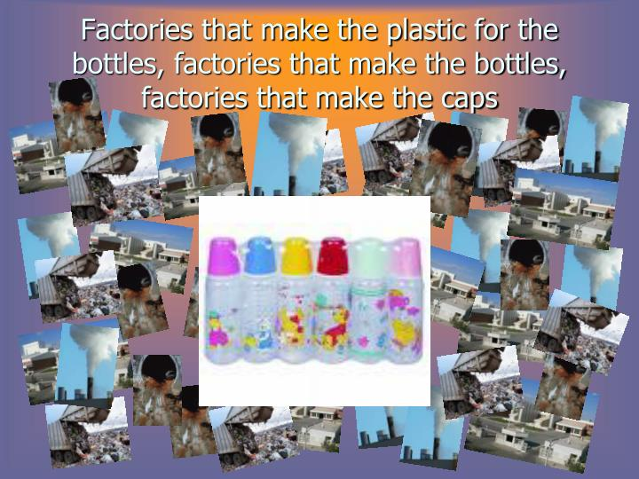 Factories that make the plastic for the bottles, factories that make the bottles, factories that make the caps