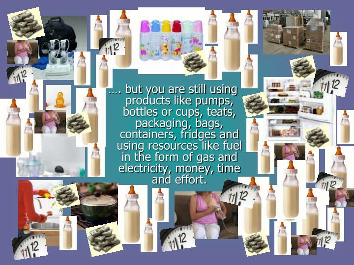 …. but you are still using products like pumps, bottles or cups, teats, packaging, bags, containers, fridges and using resources like fuel in the form of gas and electricity, money, time and effort.