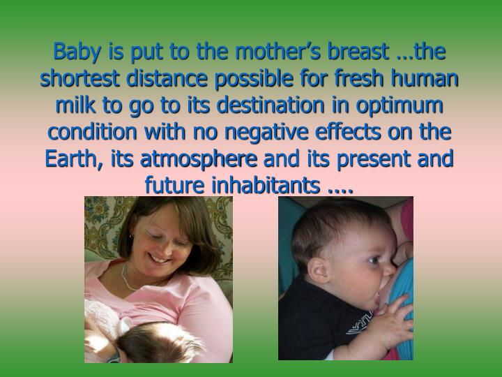 Baby is put to the mother's breast …the shortest distance possible for fresh human milk to go to its destination in optimum condition with no negative effects on the Earth, its atmosphere