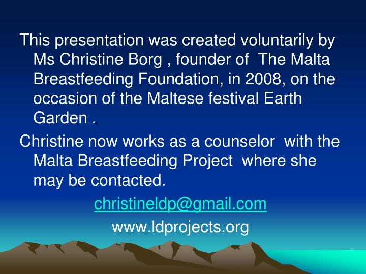 This presentation was created voluntarily by Ms Christine Borg , founder of  The Malta Breastfeeding Foundation, in 2008, on the occasion of the Maltese festival Earth Garden .