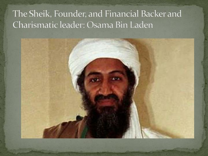 The Sheik, Founder, and Financial Backer and Charismatic leader: Osama Bin Laden