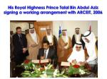 his royal highness prince talal bin abdul aziz signing a working arrangement with arceit 2006