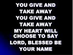 you give and take away you give and take away my heart will choose to say lord blessed be your name