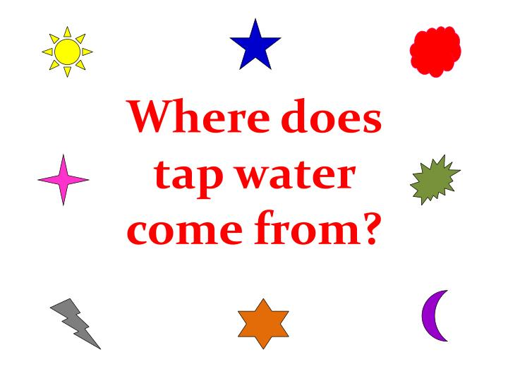 Where does tap water come from?
