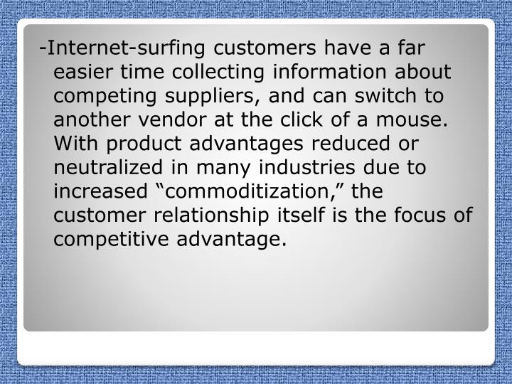 "-Internet-surfing customers have a far easier time collecting information about competing suppliers, and can switch to another vendor at the click of a mouse. With product advantages reduced or neutralized in many industries due to increased ""commoditization,"" the customer relationship itself is the focus of competitive advantage."