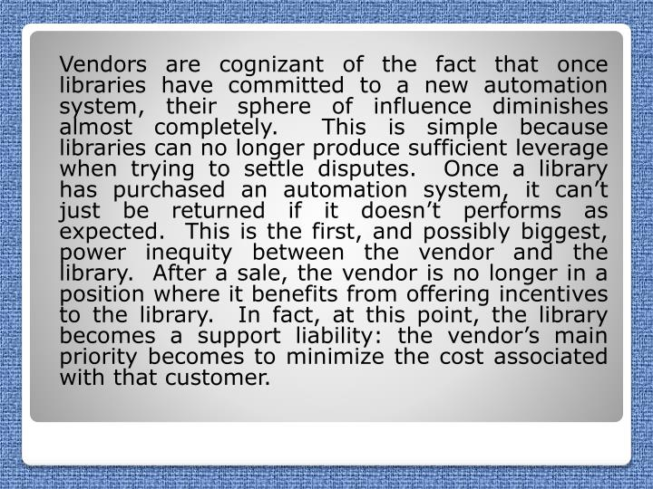 Vendors are cognizant of the fact that once libraries have committed to a new automation system, their sphere of influence diminishes almost completely.  This is simple because libraries can no longer produce sufficient leverage when trying to settle disputes.  Once a library has purchased an automation system, it can't just be returned if it doesn't performs as expected.  This is the first, and possibly biggest, power inequity between the vendor and the library.  After a sale, the vendor is no longer in a position where it benefits from offering incentives to the library.  In fact, at this point, the library becomes a support liability: the vendor's main priority becomes to minimize the cost associated with that customer.