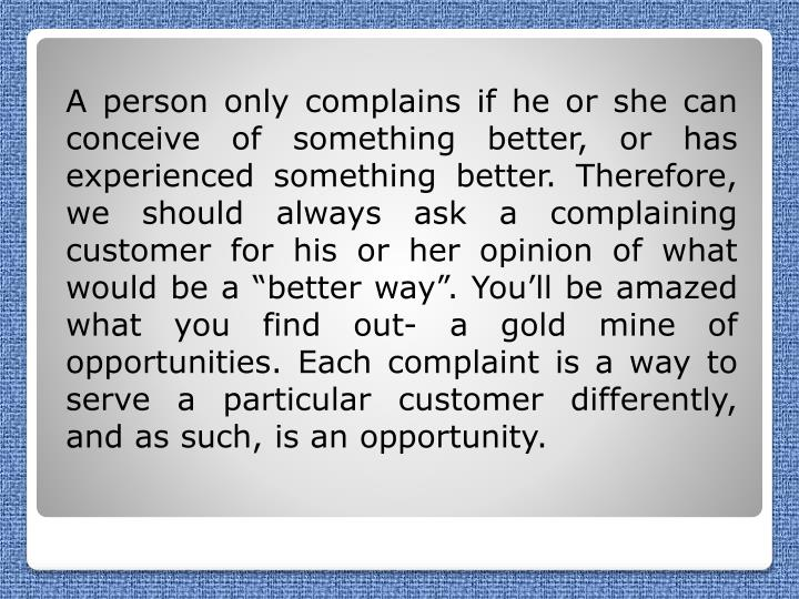 "A person only complains if he or she can conceive of something better, or has experienced something better. Therefore, we should always ask a complaining customer for his or her opinion of what would be a ""better way"". You'll be amazed what you find out- a gold mine of opportunities. Each complaint is a way to serve a particular customer differently, and as such, is an opportunity."