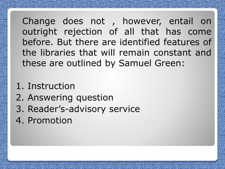 Change does not , however, entail on outright rejection of all that has come before. But there are identified features of the libraries that will remain constant and these are outlined by Samuel Green: