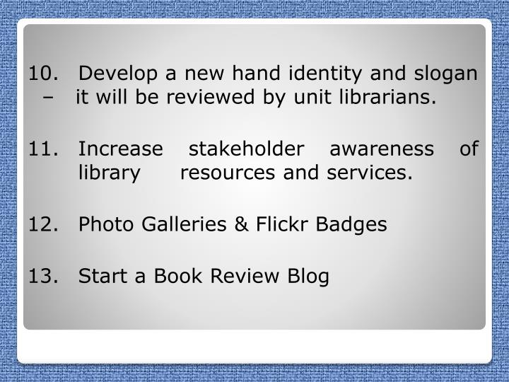 10. 	Develop a new hand identity and slogan –   it will be reviewed by unit librarians.