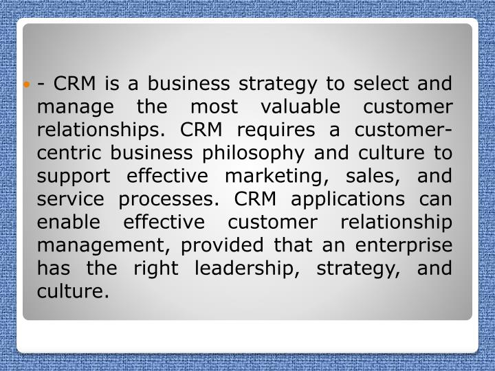 - CRM is a business strategy to select and manage the most valuable customer relationships. CRM requires a customer-centric business philosophy and culture to support effective marketing, sales, and service processes. CRM applications can enable effective customer relationship management, provided that an enterprise has the right leadership, strategy, and culture.