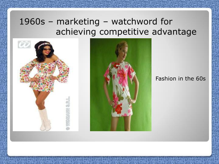 1960s – marketing – watchword for 		     achieving competitive advantage
