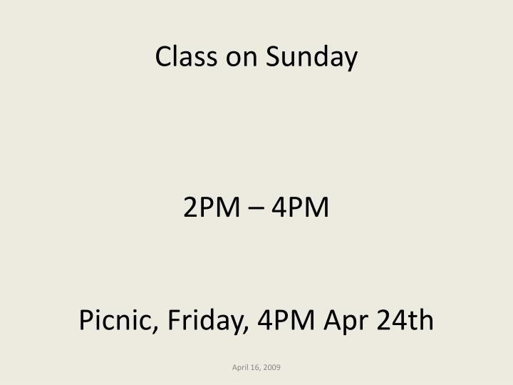 Class on sunday 2pm 4pm picnic friday 4pm apr 24th