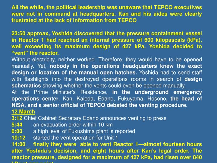 All the while, the political leadership was unaware that TEPCO executives were not in command at headquarters. Kan and his aides were clearly frustrated at the lack of information from TEPCO