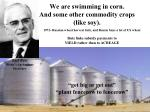 we are swimming in corn and some other commodity crops like soy