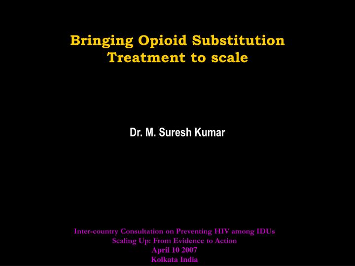 bringing opioid substitution treatment to scale dr m suresh kumar n.