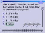 mike walked 2 1 6 miles rested and then walked another 1 5 6 miles how far did he walk all together