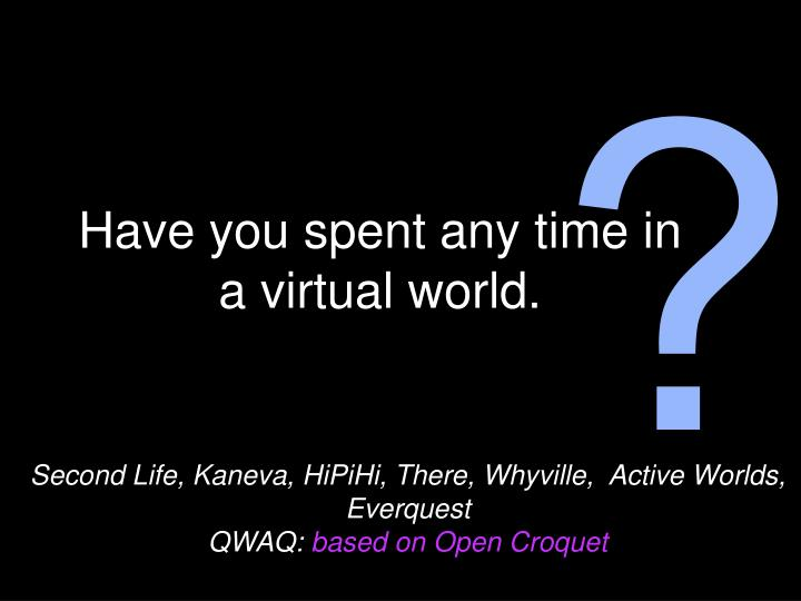 Have you spent any time in a virtual world
