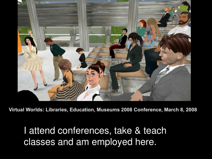 Virtual Worlds: Libraries, Education, Museums 2008 Conference, March 8, 2008