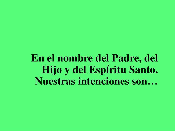 En el nombre del padre del hijo y del esp ritu santo nuestras intenciones son
