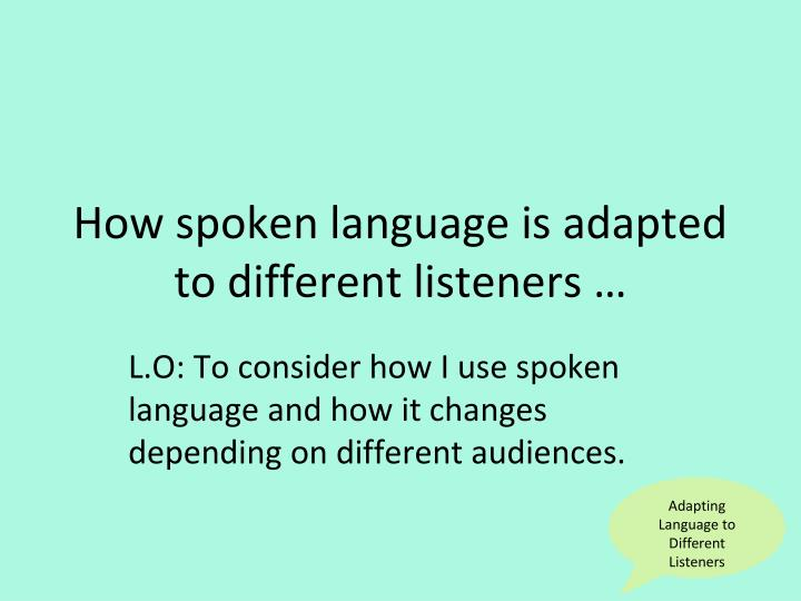 explore the ways spoken language is adapted in different What are some of the different ways to our spoken message is supported by a gesture or visual clue other_ways_of_speaking_singlesindd 23 05/09/2013 17:50.