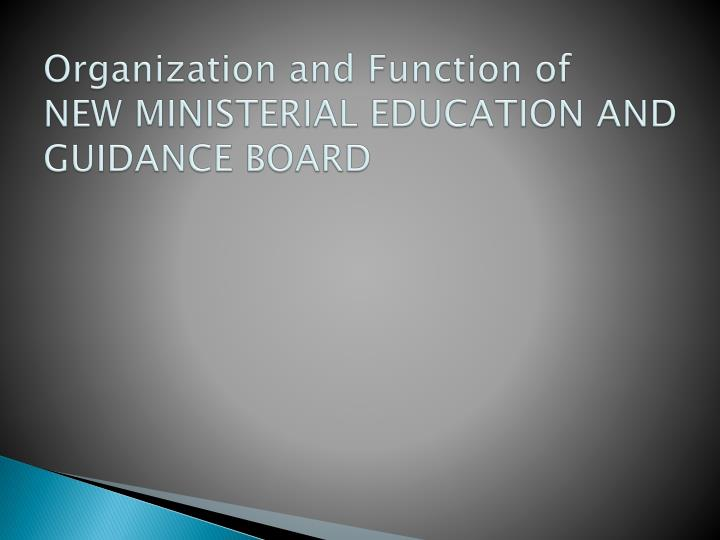 Organization and Function of   NEW MINISTERIAL EDUCATION AND GUIDANCE BOARD