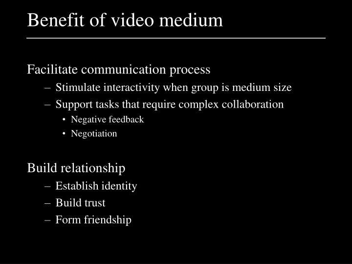 Benefit of video medium