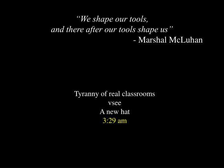 """""""We shape our tools,"""
