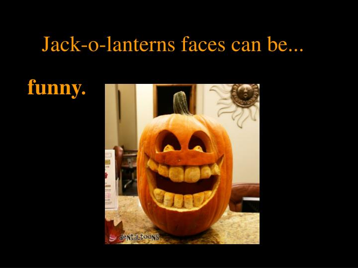 Jack-o-lanterns faces can be...