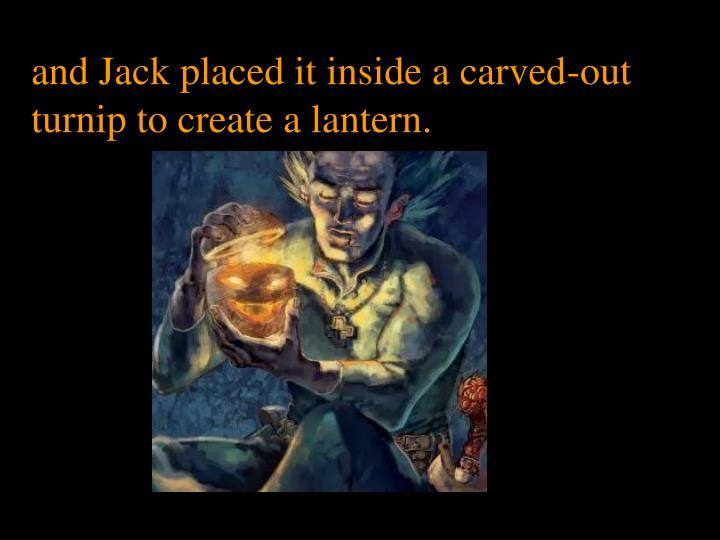 and Jack placed it inside a carved-out turnip to create a lantern.