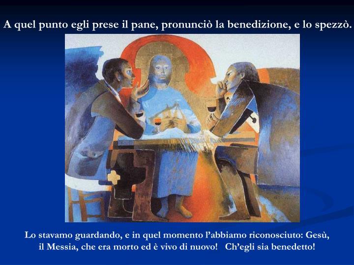 A quel punto egli prese il pane, pronunciò la benedizione, e lo spezzò.