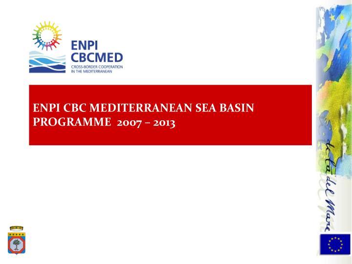 ENPI CBC MEDITERRANEAN SEA BASIN PROGRAMME  2007 – 2013