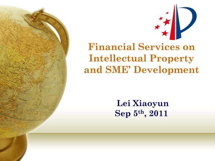 financial services on intellectual property and sme development lei xiaoyun sep 5 th 2011 n.