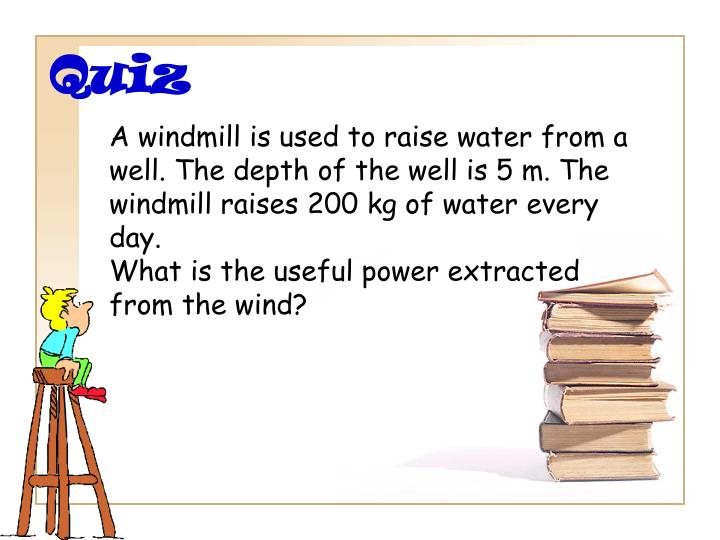 A windmill is used to raise water from a well. The depth of the well is 5 m. The windmill raises 200 kg of water every day.