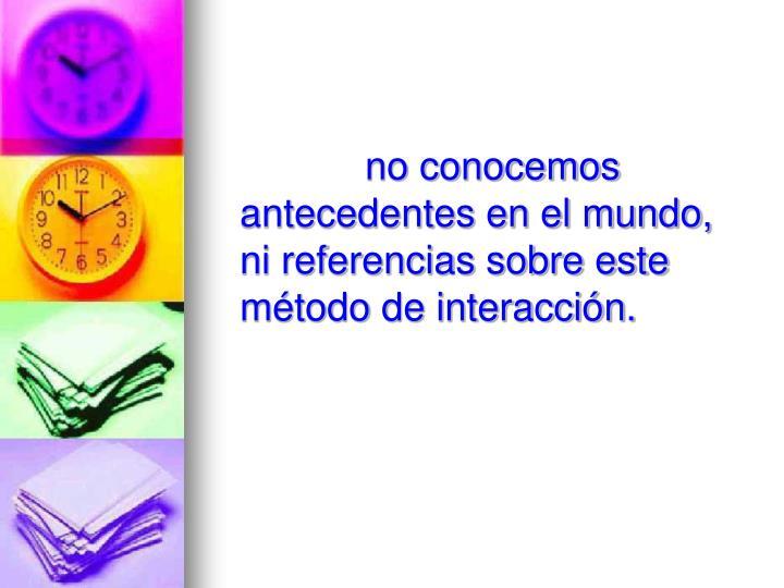 no conocemos  antecedentes en el mundo, ni referencias sobre este método de interacción.