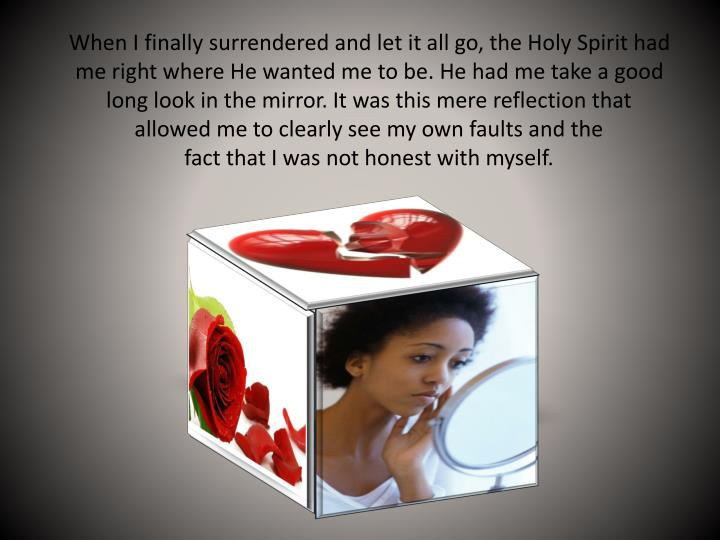 When I finally surrendered and let it all go, the Holy Spirit had me right where He wanted me to be. He had me take a good long look in the mirror. It was this mere reflection that