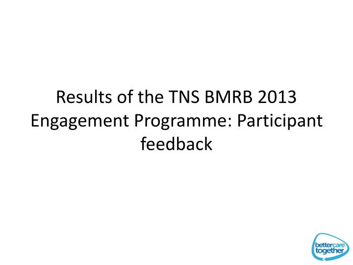 Results of the TNS BMRB 2013 Engagement Programme: Participant feedback