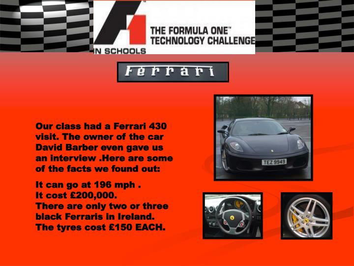 Our class had a Ferrari 430 visit. The owner of the car David Barber even gave us an interview .Here are some of the facts we found out: