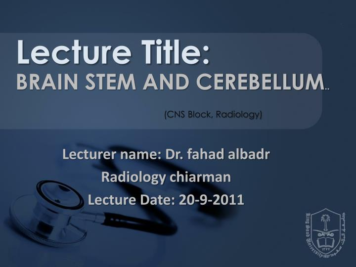 lecturer name dr fahad albadr radiology chiarman lecture date 20 9 2011 n.
