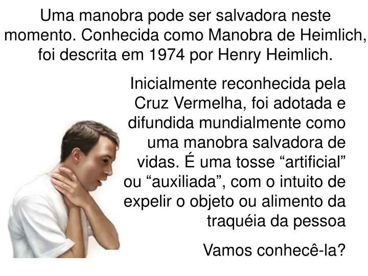 Uma manobra pode ser salvadora neste momento. Conhecida como Manobra de Heimlich, foi descrita em 1974 por Henry Heimlich.