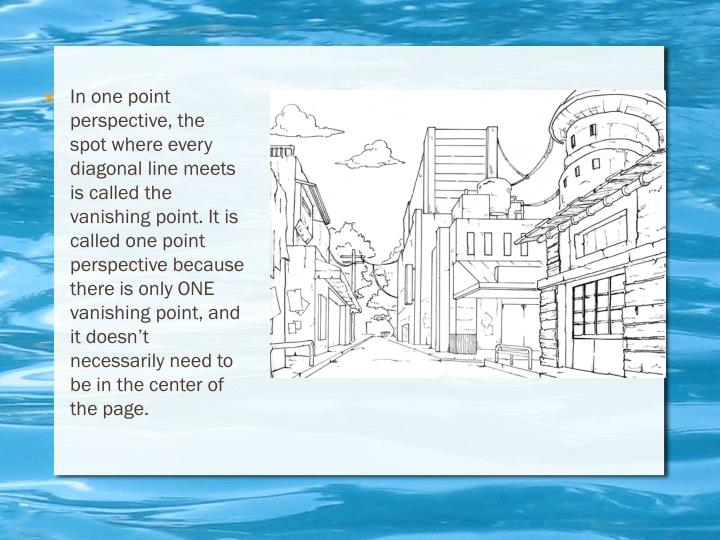 In one point perspective, the spot where every diagonal line meets is called the vanishing point. It...