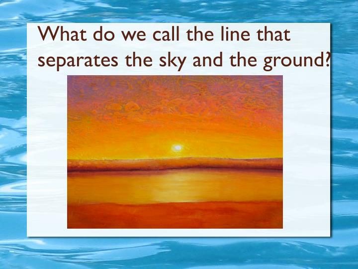 What do we call the line that separates the sky and the ground?