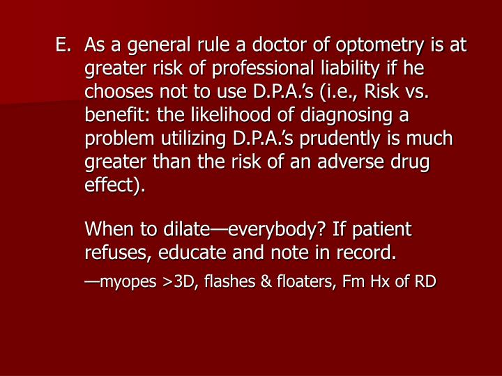 As a general rule a doctor of optometry is at greater risk of professional liability if he chooses not to use D.P.A.'s (i.e., Risk vs. benefit: the likelihood of diagnosing a problem utilizing D.P.A.'s prudently is much greater than the risk of an adverse drug effect).