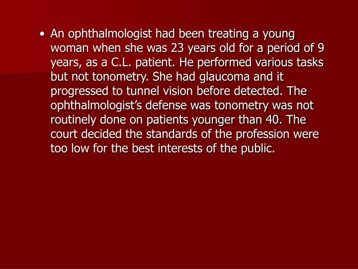 An ophthalmologist had been treating a young woman when she was 23 years old for a period of 9 years, as a C.L. patient. He performed various tasks but not tonometry. She had glaucoma and it progressed to tunnel vision before detected. The ophthalmologist's defense was tonometry was not routinely done on patients younger than 40. The court decided the standards of the profession were too low for the best interests of the public.