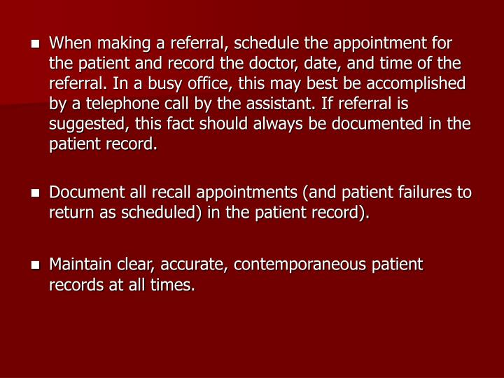 When making a referral, schedule the appointment for the patient and record the doctor, date, and time of the referral. In a busy office, this may best be accomplished by a telephone call by the assistant. If referral is suggested, this fact should always be documented in the patient record.