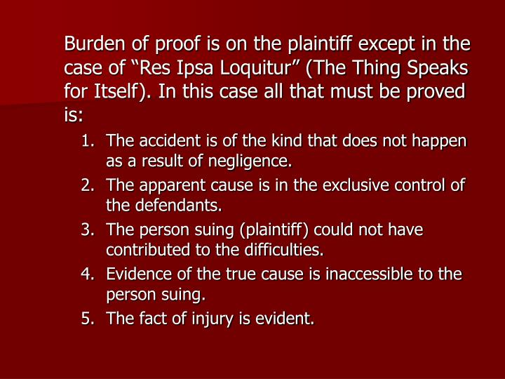 """Burden of proof is on the plaintiff except in the case of """"Res Ipsa Loquitur"""" (The Thing Speaks for Itself). In this case all that must be proved is:"""