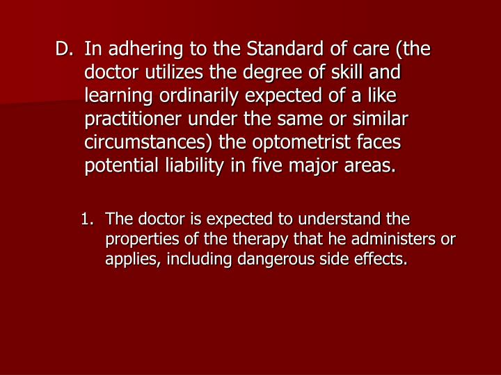 In adhering to the Standard of care (the doctor utilizes the degree of skill and learning ordinarily expected of a like practitioner under the same or similar circumstances) the optometrist faces potential liability in five major areas.