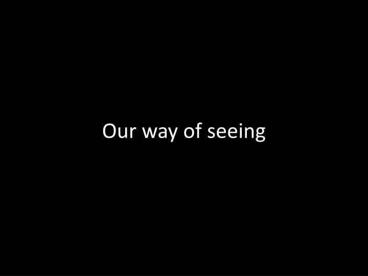 Our way of seeing