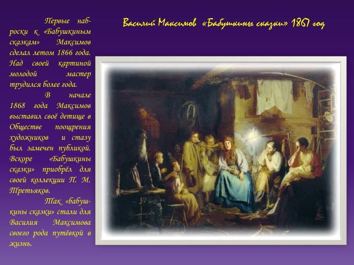 Первые наб-роски к «Бабушкиным сказкам» Максимов сделал летом 1866 года. Над своей картиной молодой мастер трудился более года.